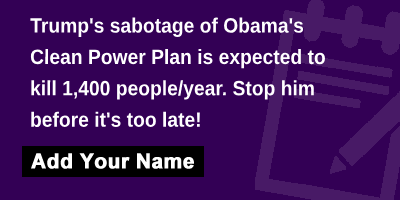 Trump's sabotage of Obama's Clean Power Plan is expected to kill 1,400 people/year. Stop him before it's too late!